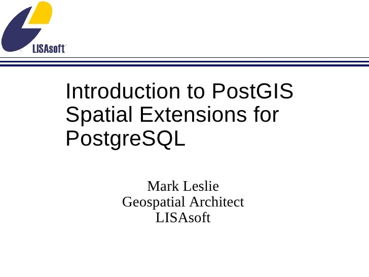 Introduction to PostGIS Spatial Extensions for PostgreSQL Mark Leslie Geospatial Architect LISAsoft