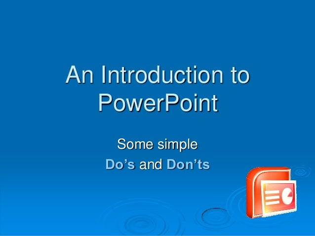 An Introduction to PowerPoint Some simple Do's and Don'ts