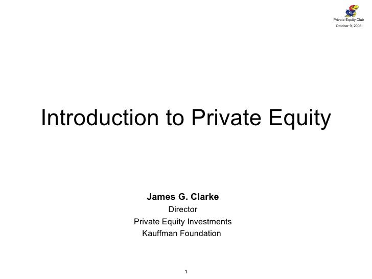 Introduction to Private Equity James G. Clarke Director Private Equity Investments Kauffman Foundation