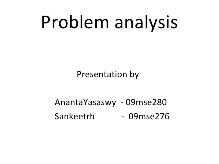 Problem analysis <ul><li>Presentation by </li></ul><ul><li>AnantaYasaswy  - 09mse280 </li></ul><ul><li>Sankeetrh  -  09mse...