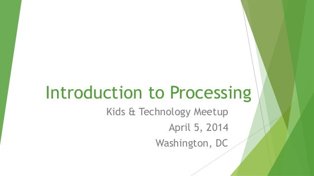 Introduction to Processing Kids & Technology Meetup April 5, 2014 Washington, DC