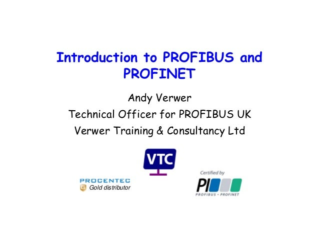 Introduction to PROFIBUS and PROFINET Andy Verwer Technical Officer for PROFIBUS UK Verwer Training & Consultancy Ltd Gold...