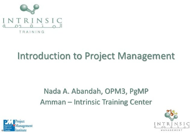 Introduction to Project Management Nada A. Abandah, OPM3, PgMP Amman – Intrinsic Training Center