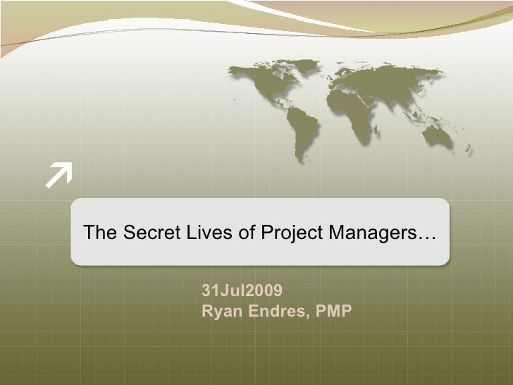 The Secret Lives of Project Managers… 31Jul2009 Ryan Endres, PMP