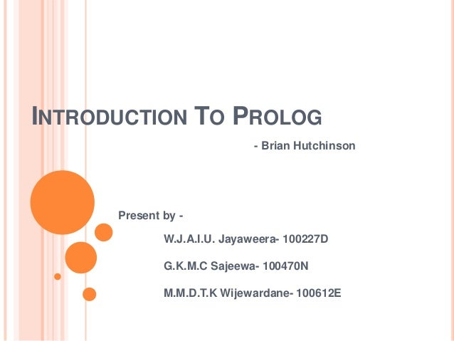 INTRODUCTION TO PROLOG - Brian Hutchinson Present by - W.J.A.I.U. Jayaweera- 100227D G.K.M.C Sajeewa- 100470N M.M.D.T.K Wi...