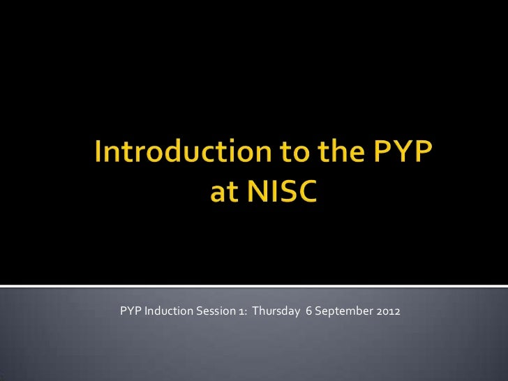 PYP Induction Session 1: Thursday 6 September 2012