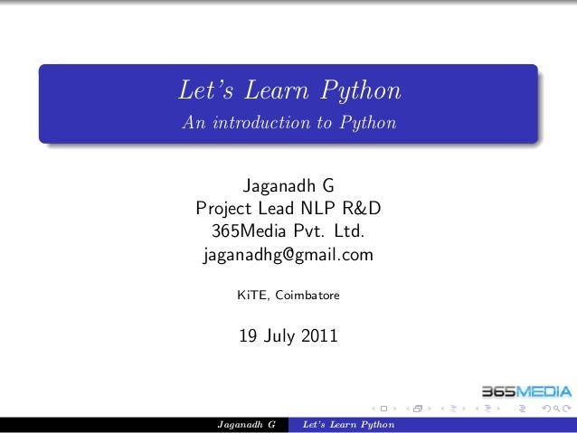 Let's Learn Python An introduction to Python Jaganadh G Project Lead NLP R&D 365Media Pvt. Ltd. jaganadhg@gmail.com KiTE, ...