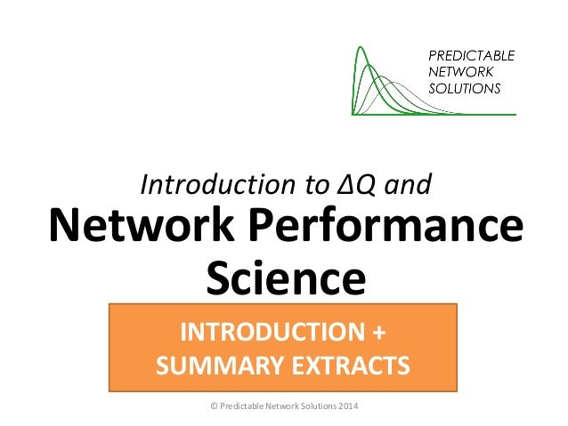 Introduction to ΔQ and Network Performance Science © Predictable Network Solutions 2014 INTRODUCTION + SUMMARY EXTRACTS