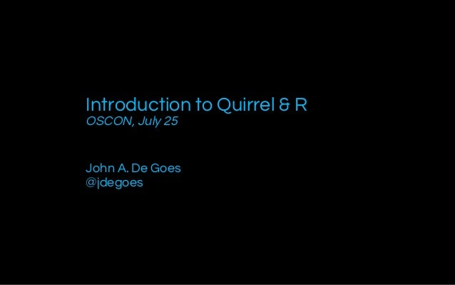 Introduction to Quirrel & R OSCON, July 25 John A. De Goes @jdegoes