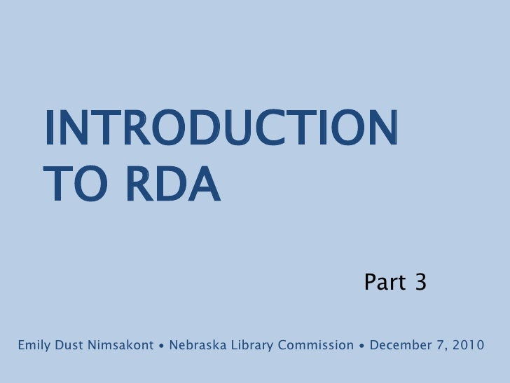 INTRODUCTION TO RDA<br />Part 3<br />Emily Dust Nimsakont ∙ Nebraska Library Commission ∙ December 7, 2010<br />