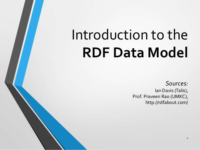 Introduction to the RDF Data Model Sources: Ian Davis (Talis), Prof. Praveen Rao (UMKC), http://rdfabout.com/  1