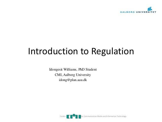 Introduction to RegulationIdongesit Williams, PhD StudentCMI, Aalborg Universityidong@plan.aau.dkCentre for Communication ...
