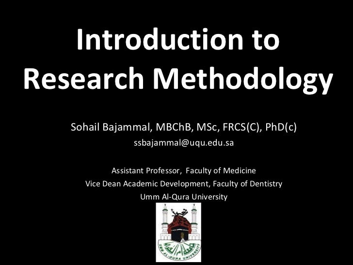 Introduction to Research Methodology Sohail Bajammal, MBChB, MSc, FRCS(C), PhD(c) [email_address] Assistant Professor,  Fa...