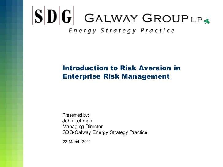 Introduction to Risk Aversion inEnterprise Risk ManagementPresented by:John LehmanManaging DirectorSDG-Galway Energy Strat...