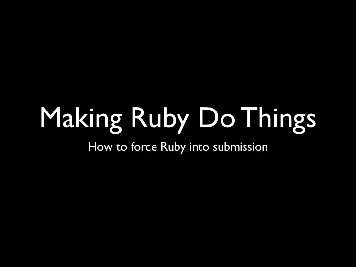 Making Ruby Do Things   How to force Ruby into submission
