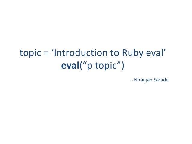 "topic = 'Introduction to Ruby eval'           eval(""p topic"")                          - Niranjan Sarade"