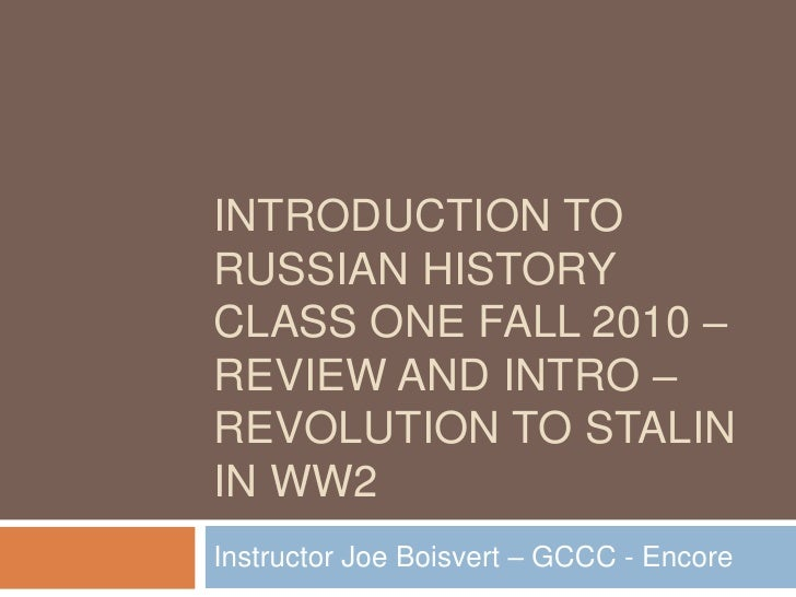 Introduction to Russian History Class One Fall 2010 – Review and Intro – Revolution to Stalin in WW2<br />Instructor Joe B...
