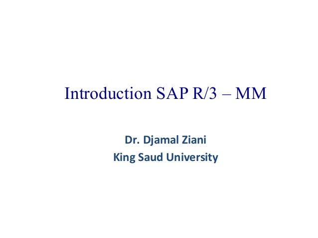 Introduction SAP R/3 – MM Dr. Djamal Ziani King Saud University