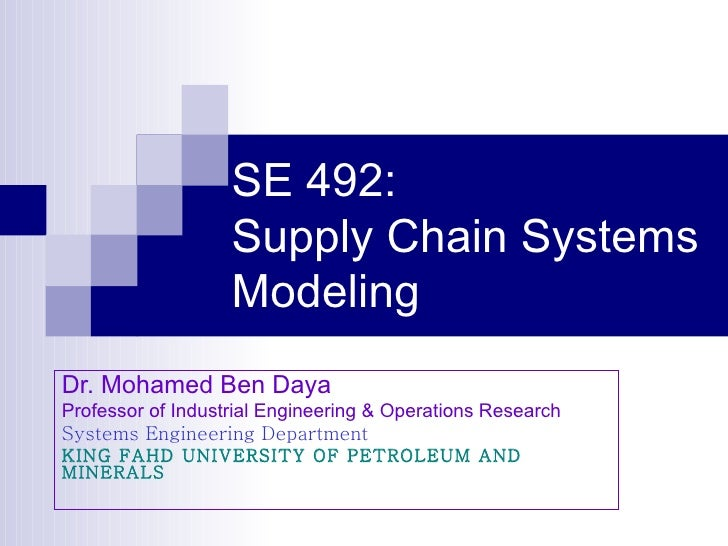 SE 492: Supply Chain Systems Modeling Dr. Mohamed Ben Daya Professor of Industrial Engineering & Operations Research Syste...