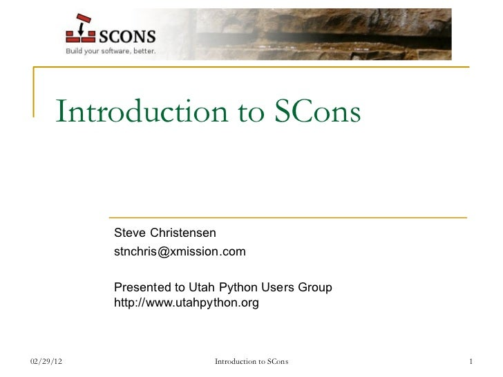 Introduction to SCons Steve Christensen [email_address] Presented to Utah Python Users Group http://www.utahpython.org