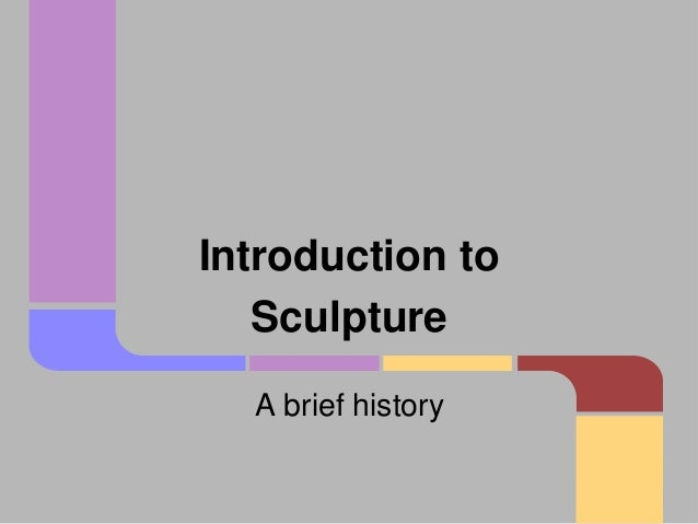 Introduction to Sculpture A brief history