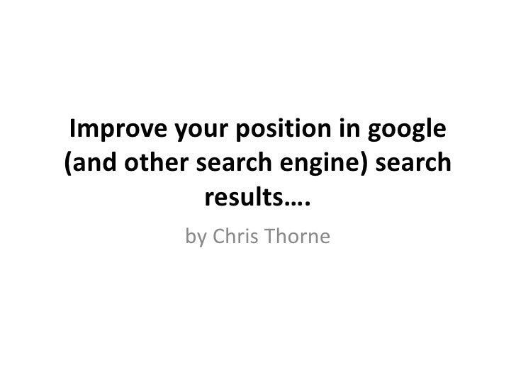 Improve your position in google (and other search engine) search             results….          by Chris Thorne