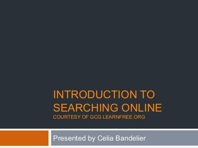 INTRODUCTION TO SEARCHING ONLINE COURTESY OF GCG LEARNFREE.ORG Presented by Celia Bandelier