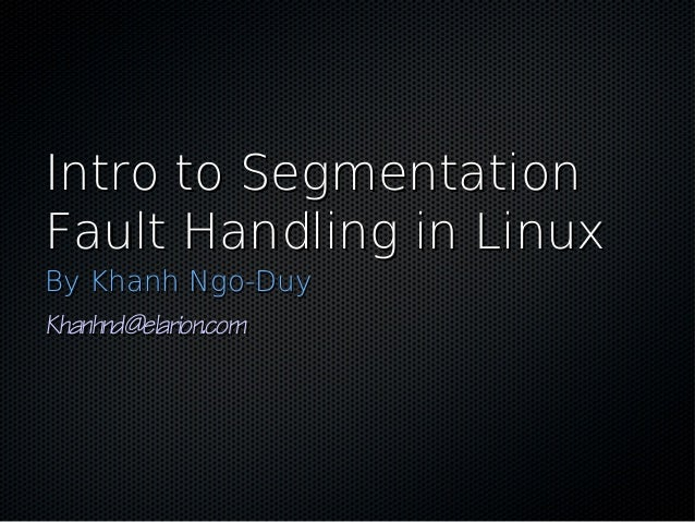 Intro to SegmentationIntro to Segmentation Fault Handling in LinuxFault Handling in Linux By Khanh Ngo-DuyBy Khanh Ngo-Duy...