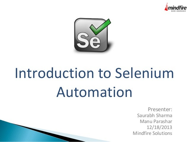 Introduction to Selenium Automation Presenter:  Saurabh Sharma Manu Parashar 12/18/2013 Mindfire Solutions