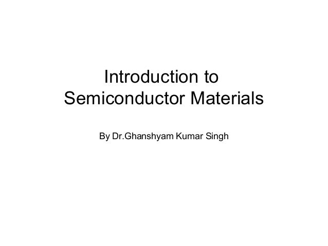 Introduction toSemiconductor Materials    By Dr.Ghanshyam Kumar Singh