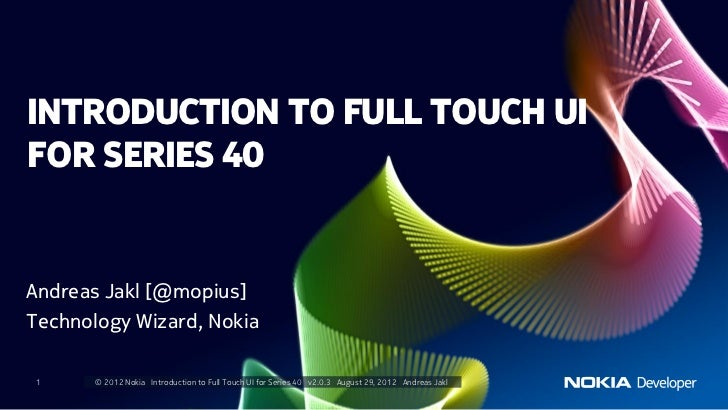 INTRODUCTION TO FULL TOUCH UIFOR SERIES 40Andreas Jakl [@mopius]Technology Wizard, Nokia 1     © 2012 Nokia Introduction t...