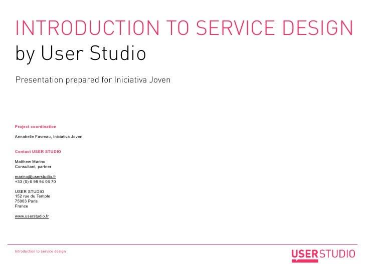 INTRODUCTION TO SERVICE DESIGNby User StudioPresentation prepared for Iniciativa JovenProject coordinationAnnabelle Favrea...