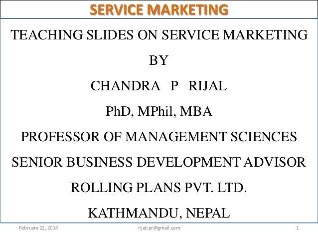 SERVICE MARKETING TEACHING SLIDES ON SERVICE MARKETING BY  CHANDRA P RIJAL PhD, MPhil, MBA  PROFESSOR OF MANAGEMENT SCIENC...