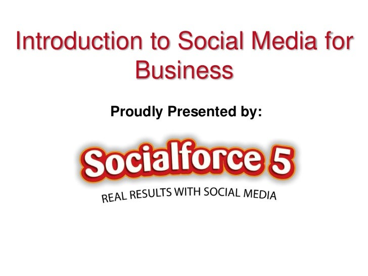Introduction to Social Media for           Business         Proudly Presented by:
