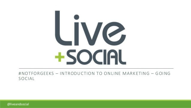 #NOTFORGEEKS – INTRODUCTION TO ONLINE MARKETING – GOING SOCIAL @liveandsocial