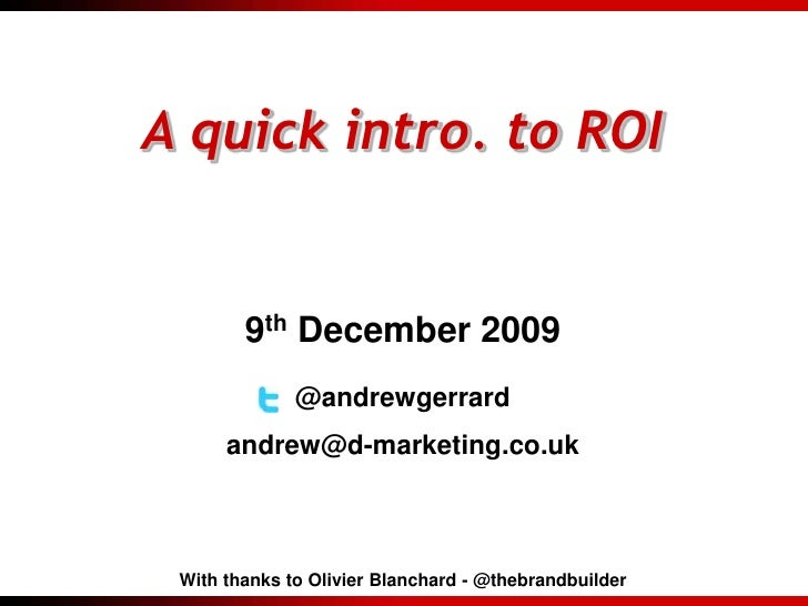 A quick intro. to ROI<br />9th December 2009<br />@andrewgerrard<br />andrew@d-marketing.co.uk<br />With thanks to Olivier...