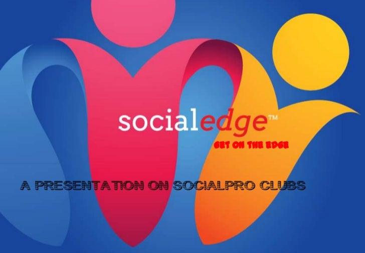 Get on the edgeA PRESENTATION ON SOCIALPRO CLUBS