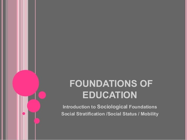 FOUNDATIONS OF     EDUCATIONIntroduction to Sociological FoundationsSocial Stratification /Social Status / Mobility
