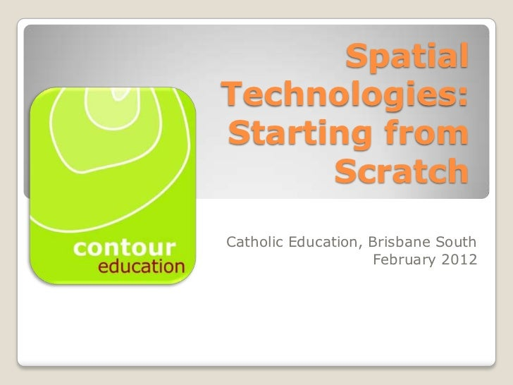 SpatialTechnologies:Starting from      ScratchCatholic Education, Brisbane South                    February 2012