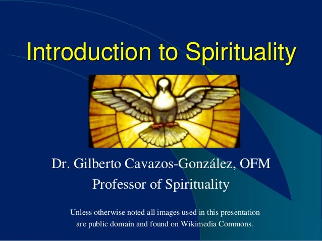 Introduction to Spirituality  Dr. Gilberto Cavazos-González, OFM         Professor of Spirituality    Unless otherwise not...