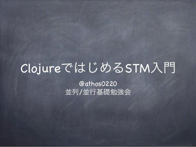 ClojureではじめるSTM入門      @athos0220    並列/並行基礎勉強会