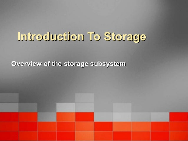 Introduction To StorageIntroduction To Storage Overview of the storage subsystemOverview of the storage subsystem