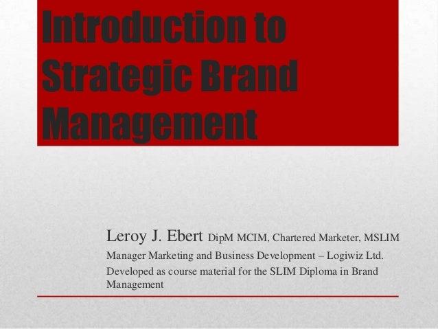 Introduction to Strategic Brand Management Leroy J. Ebert DipM MCIM, Chartered Marketer, MSLIM Manager Marketing and Busin...