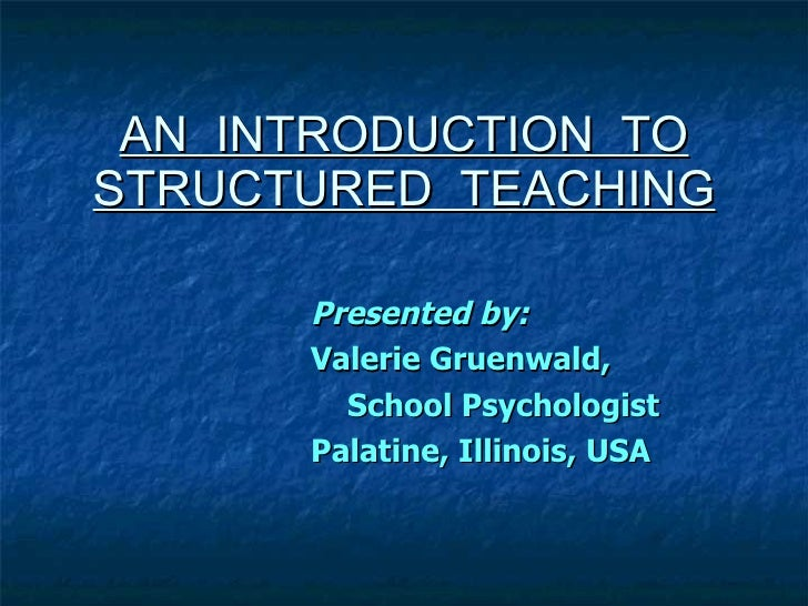 AN  INTRODUCTION  TO STRUCTURED  TEACHING Presented by:  Valerie Gruenwald,  School Psychologist Palatine, Illinois, USA