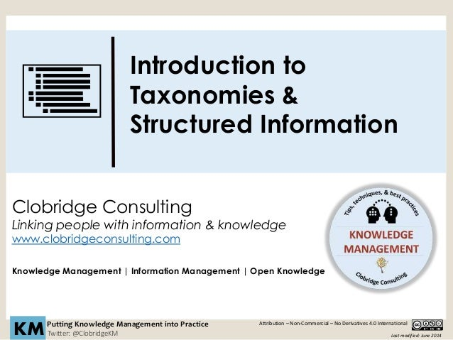 Introduction to Taxonomies & Structured Information Putting Knowledge Management into Practice Twitter: @ClobridgeKMKM Clo...