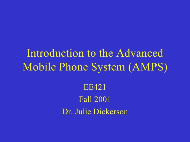 Introduction to the AdvancedMobile Phone System (AMPS)             EE421            Fall 2001       Dr. Julie Dickerson