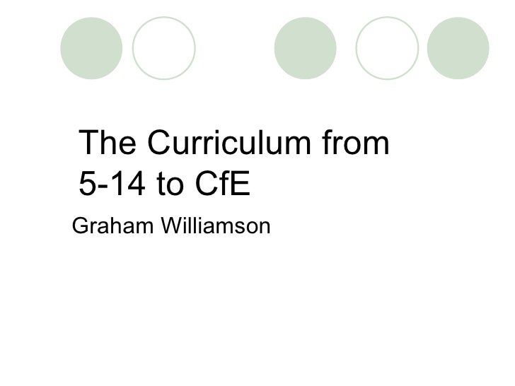 The Curriculum from  5-14 to CfE Graham Williamson