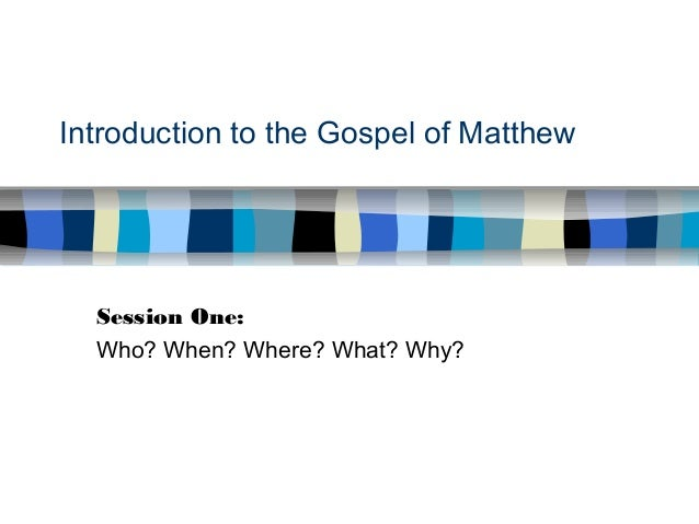 Introduction to the Gospel of Matthew Session One: Who? When? Where? What? Why?