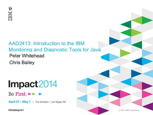 © 2014 IBM Corporation AAD2413: Introduction to the IBM Monitoring and Diagnostic Tools for Java Peter Whitehead Chris Bai...