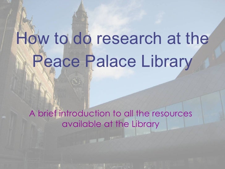 How to do research at the Peace Palace Library A brief introduction to all the resources available at the Library